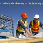 50+ cách đặt tên cho công ty xây dựng giúp làm ăn phát đạt