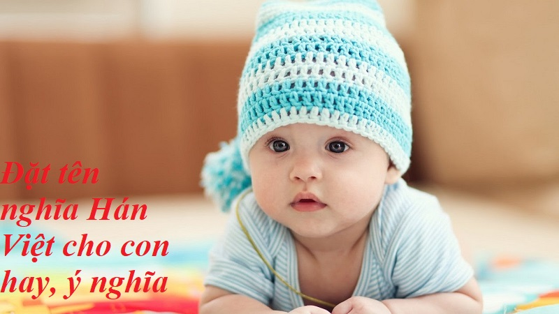 Đặt tên nghĩa Hán Việt cho con hay, ý nghĩa