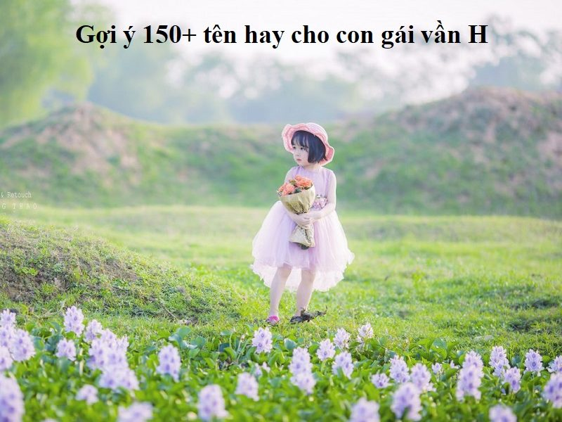Đặt tên cho con gái vần H đẹp và dễ thương nhất. 150+ cách đặt tên hay cho con gái vần H
