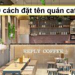 Top 10 cách đặt tên cho quán cafe hợp concept, độc lạ, hút khách