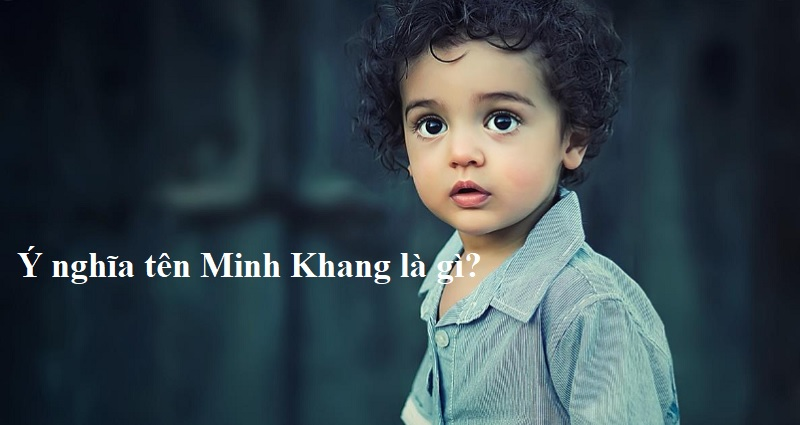 Ý nghĩa tên Minh Khang là gì? Tên Minh Khang có ý nghĩa là gì?