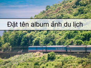 Tên album ảnh facebook hay, đặt tên album ảnh du lịch