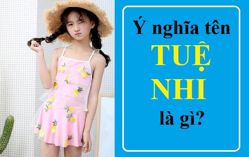 Tên Tuệ Nhi có ý nghĩa gì? Tên Tuệ Nhi trong tiếng Anh, Trung, Hàn, Nhật. Mẫu chữ ký đẹp cho tên Tuệ Nhi